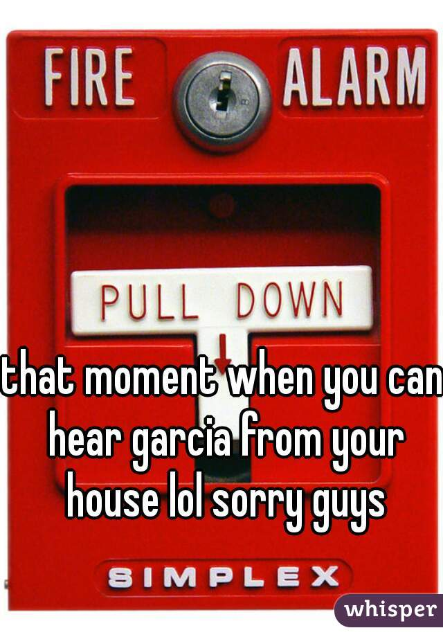 that moment when you can hear garcia from your house lol sorry guys