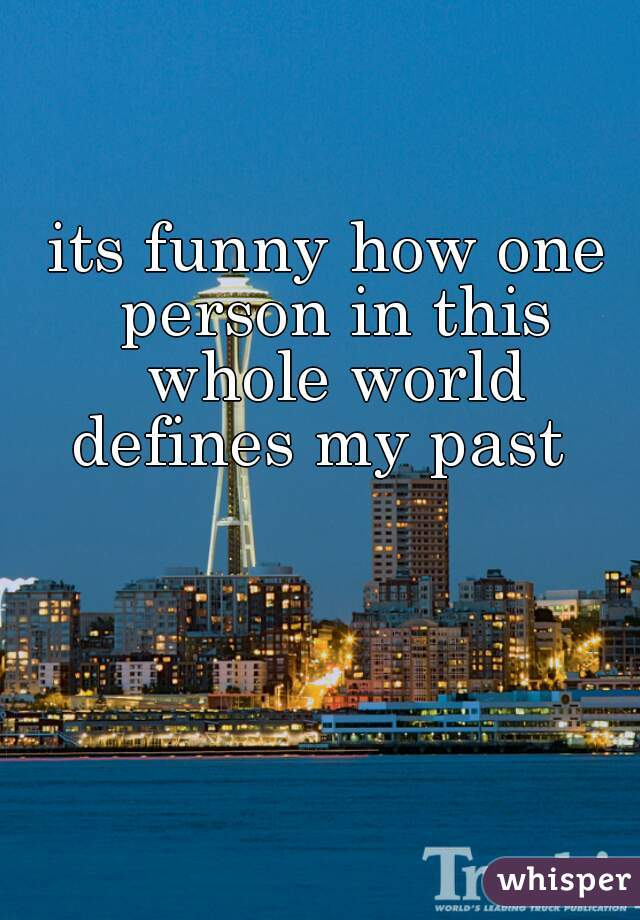 its funny how one person in this whole world defines my past