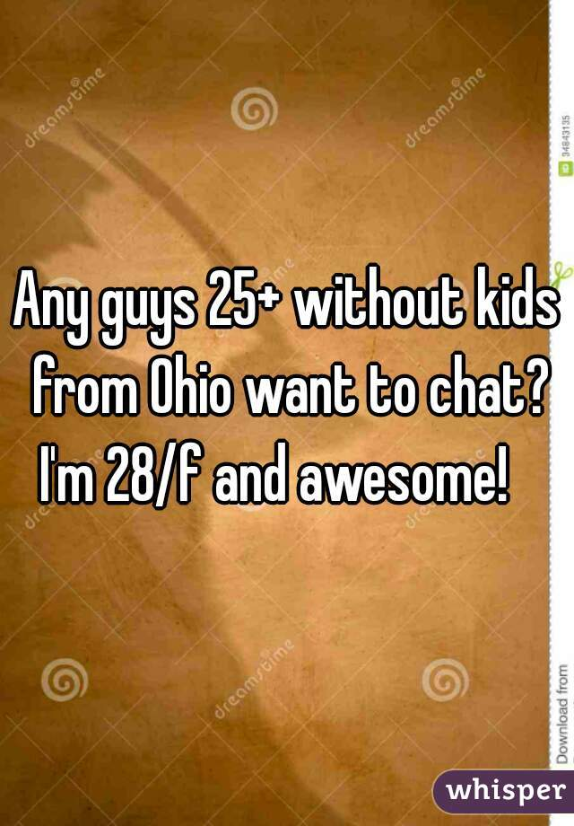 Any guys 25+ without kids from Ohio want to chat? I'm 28/f and awesome!
