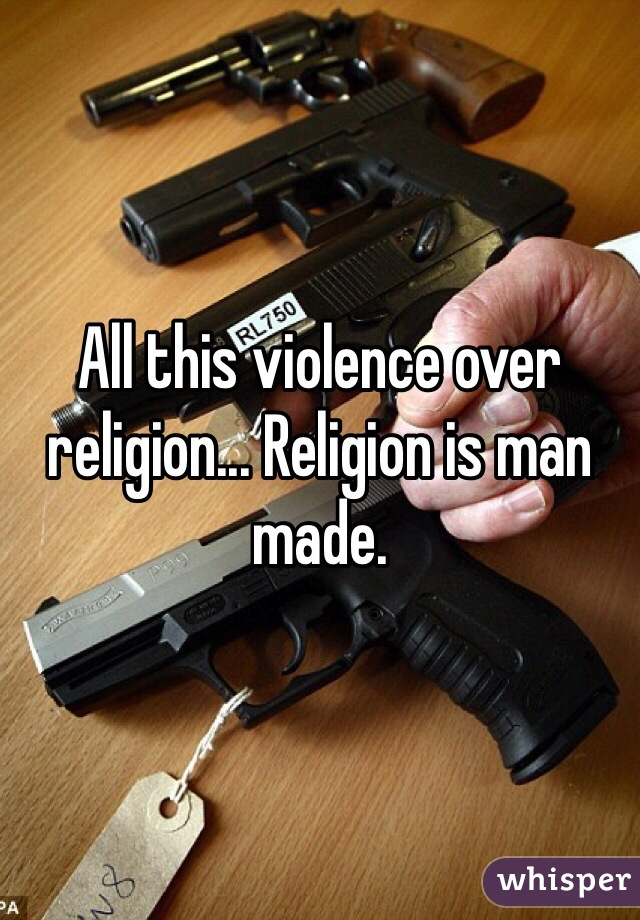 All this violence over religion... Religion is man made.