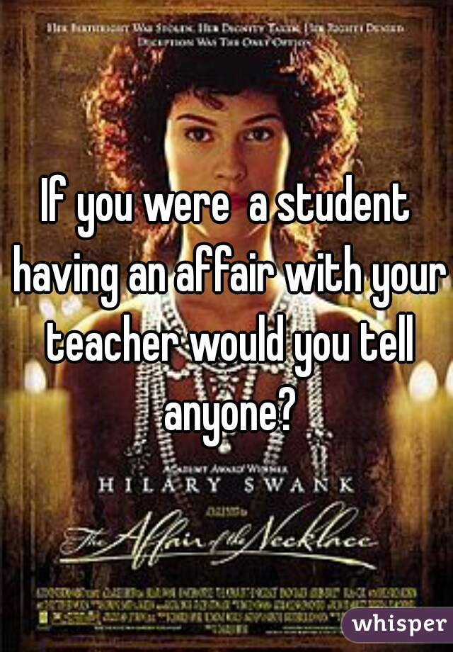 If you were  a student having an affair with your teacher would you tell anyone?