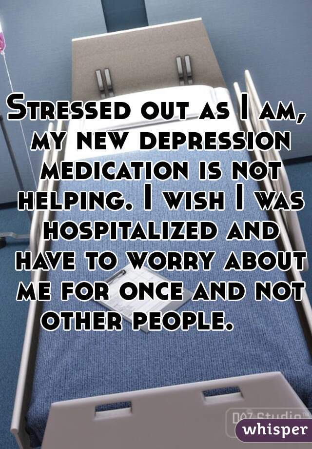 Stressed out as I am, my new depression medication is not helping. I wish I was hospitalized and have to worry about me for once and not other people.