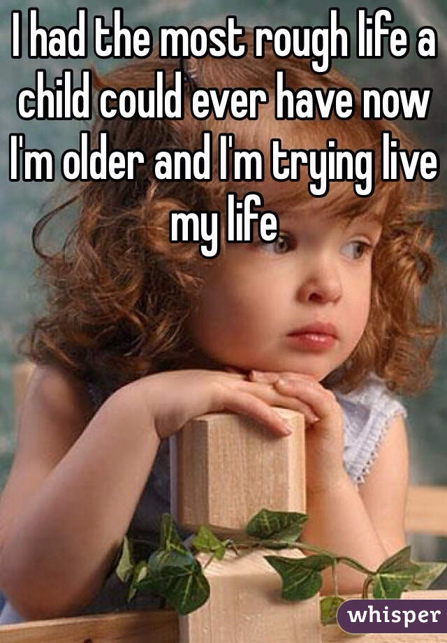 I had the most rough life a child could ever have now I'm older and I'm trying live my life