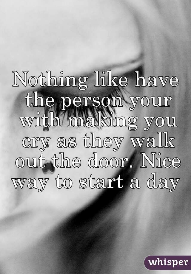 Nothing like have the person your with making you cry as they walk out the door. Nice way to start a day