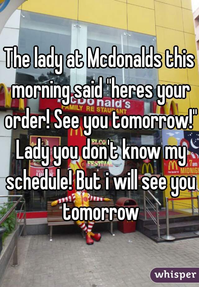 "The lady at Mcdonalds this morning said ""heres your order! See you tomorrow!"" Lady you don't know my schedule! But i will see you tomorrow"