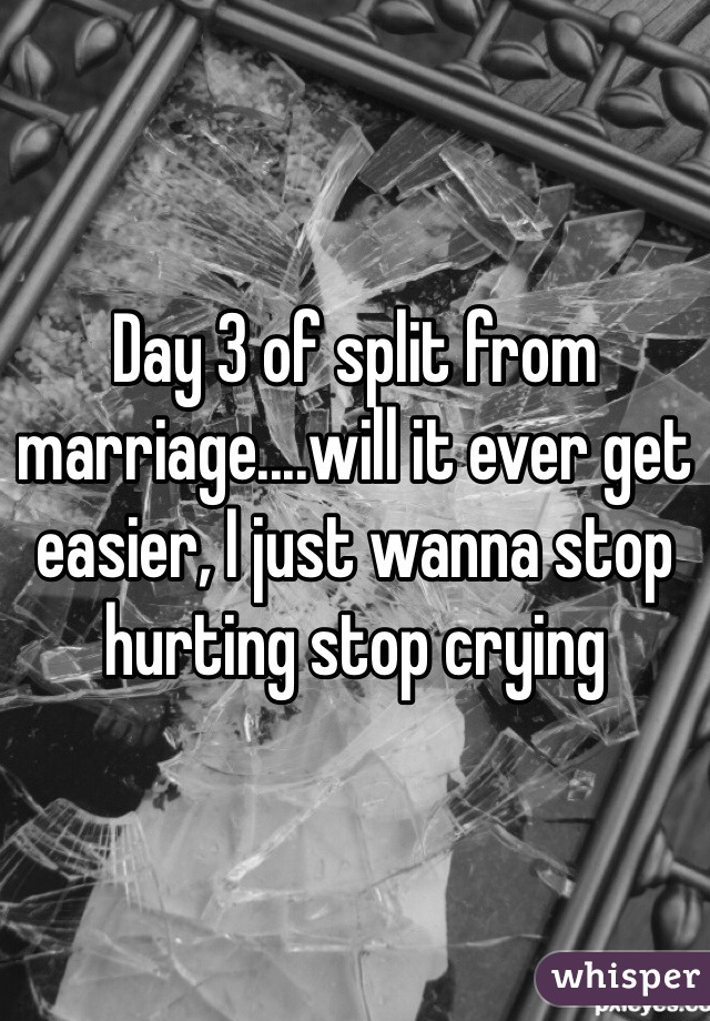 Day 3 of split from marriage....will it ever get easier, I just wanna stop hurting stop crying