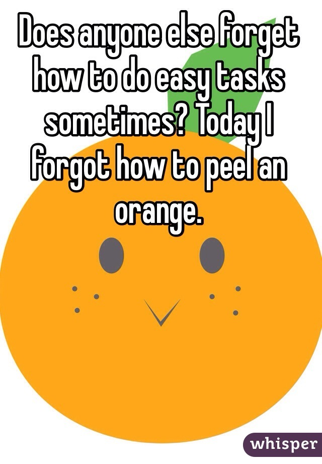 Does anyone else forget how to do easy tasks sometimes? Today I forgot how to peel an orange.