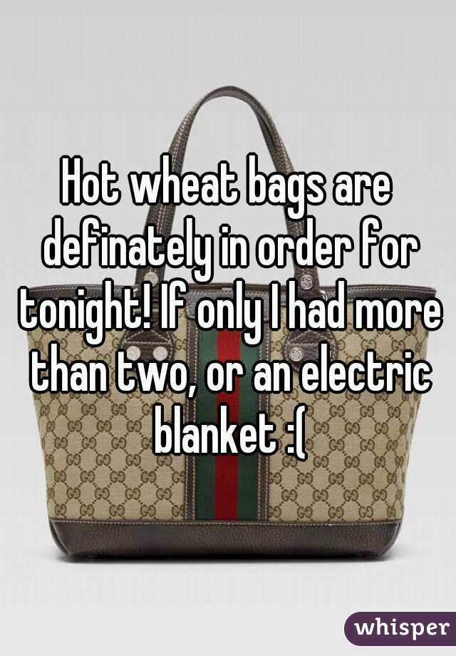 Hot wheat bags are definately in order for tonight! If only I had more than two, or an electric blanket :(