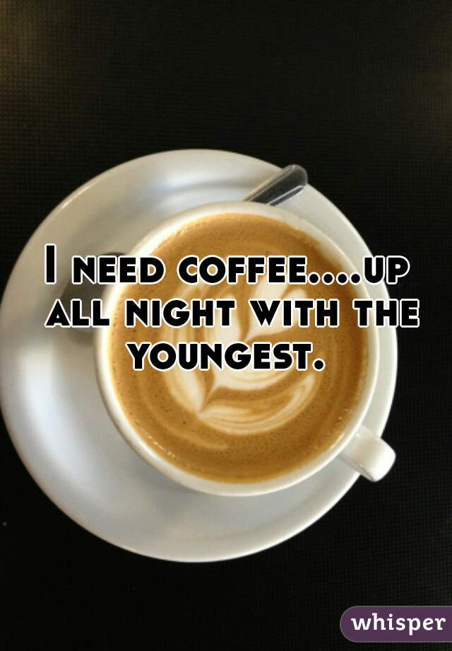 I need coffee....up all night with the youngest.