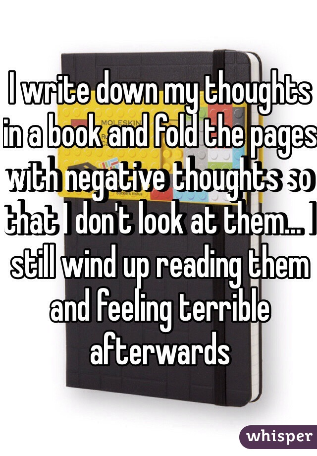 I write down my thoughts in a book and fold the pages with negative thoughts so that I don't look at them... I still wind up reading them and feeling terrible afterwards