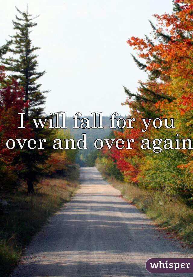 I will fall for you over and over again