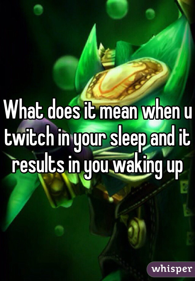 What does it mean when u twitch in your sleep and it results in you waking up