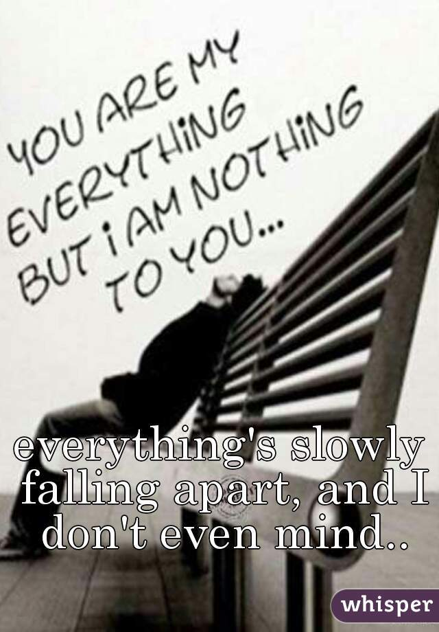 everything's slowly falling apart, and I don't even mind..