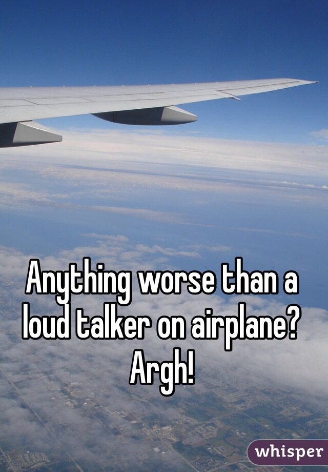 Anything worse than a loud talker on airplane? Argh!