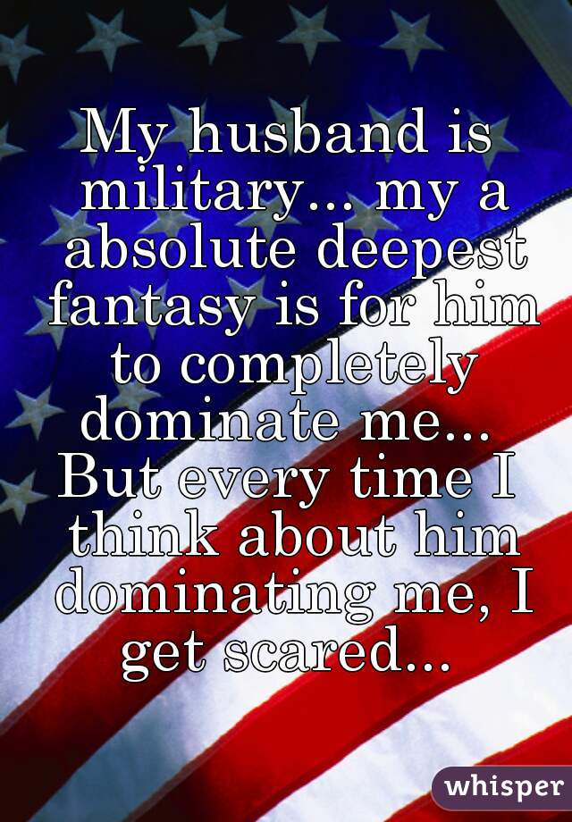 My husband is military... my a absolute deepest fantasy is for him to completely dominate me...  But every time I think about him dominating me, I get scared...