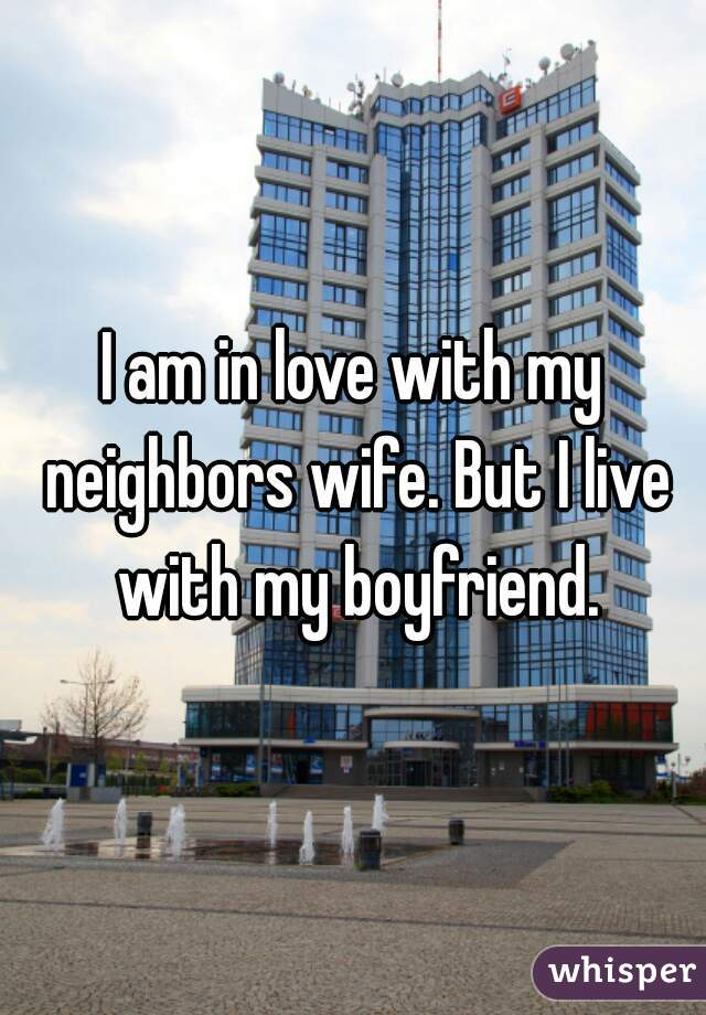 I am in love with my neighbors wife. But I live with my boyfriend.