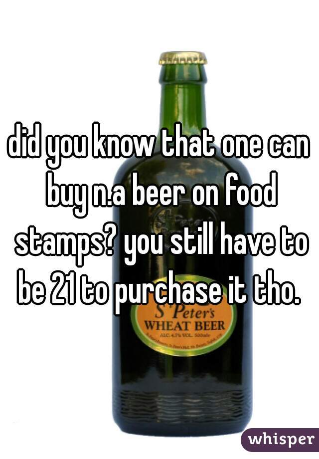 did you know that one can buy n.a beer on food stamps? you still have to be 21 to purchase it tho.