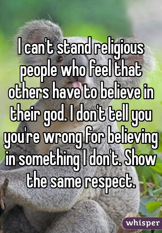 I can't stand religious people who feel that others have to believe in their god. I don't tell you you're wrong for believing in something I don't. Show the same respect.