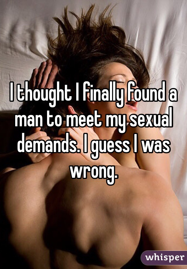 I thought I finally found a man to meet my sexual demands. I guess I was wrong.