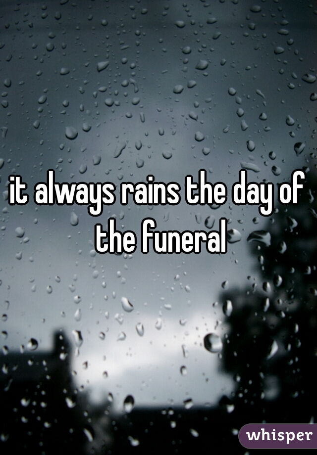 it always rains the day of the funeral