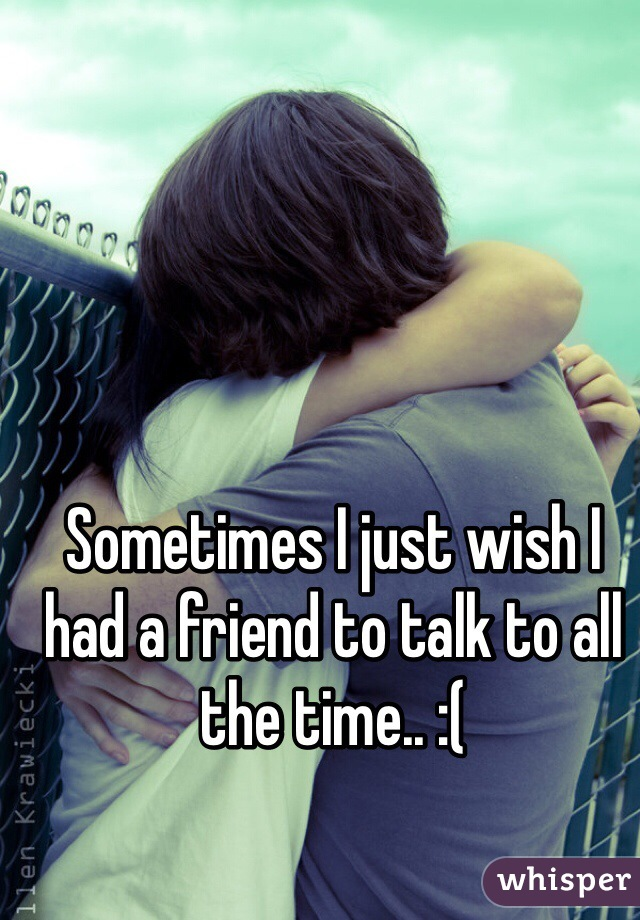 Sometimes I just wish I had a friend to talk to all the time.. :(