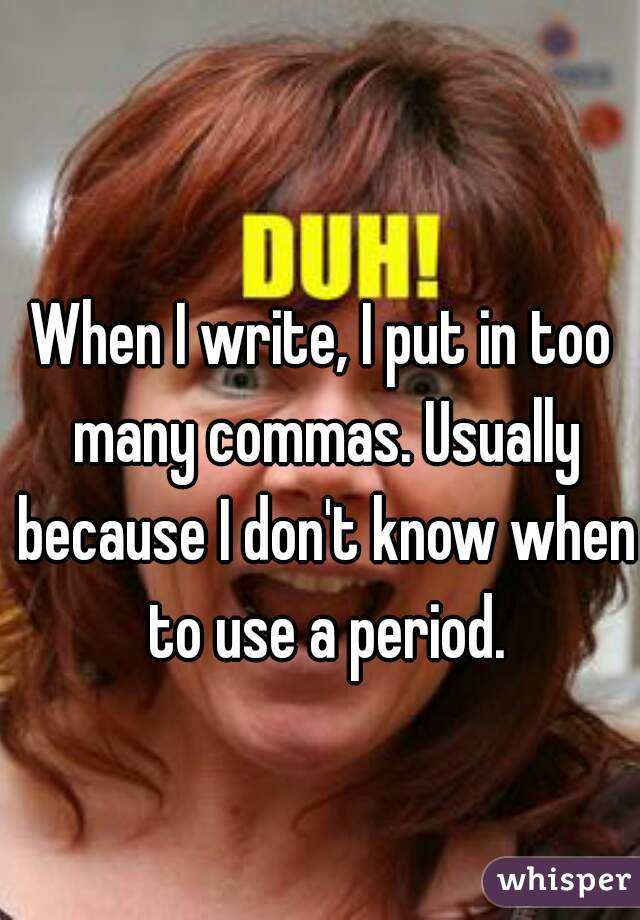 When I write, I put in too many commas. Usually because I don't know when to use a period.