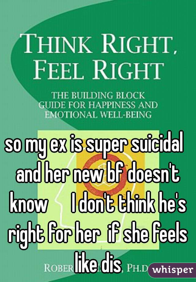 so my ex is super suicidal  and her new bf doesn't know      I don't think he's right for her  if she feels like dis