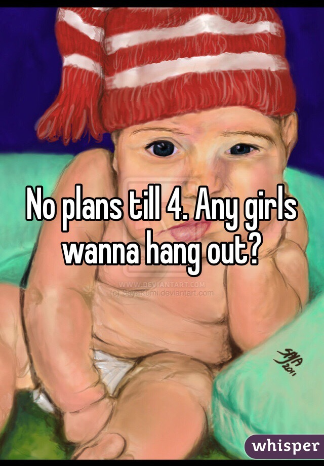 No plans till 4. Any girls wanna hang out?