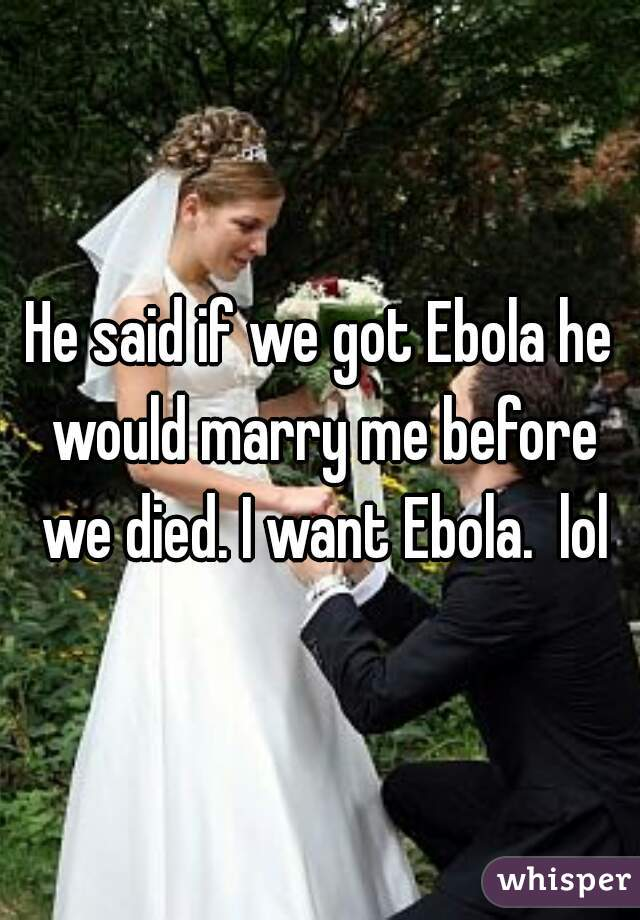 He said if we got Ebola he would marry me before we died. I want Ebola.  lol