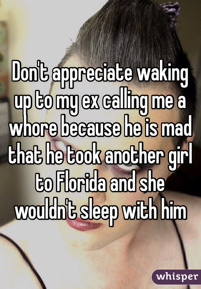 Don't appreciate waking up to my ex calling me a whore because he is mad that he took another girl to Florida and she wouldn't sleep with him
