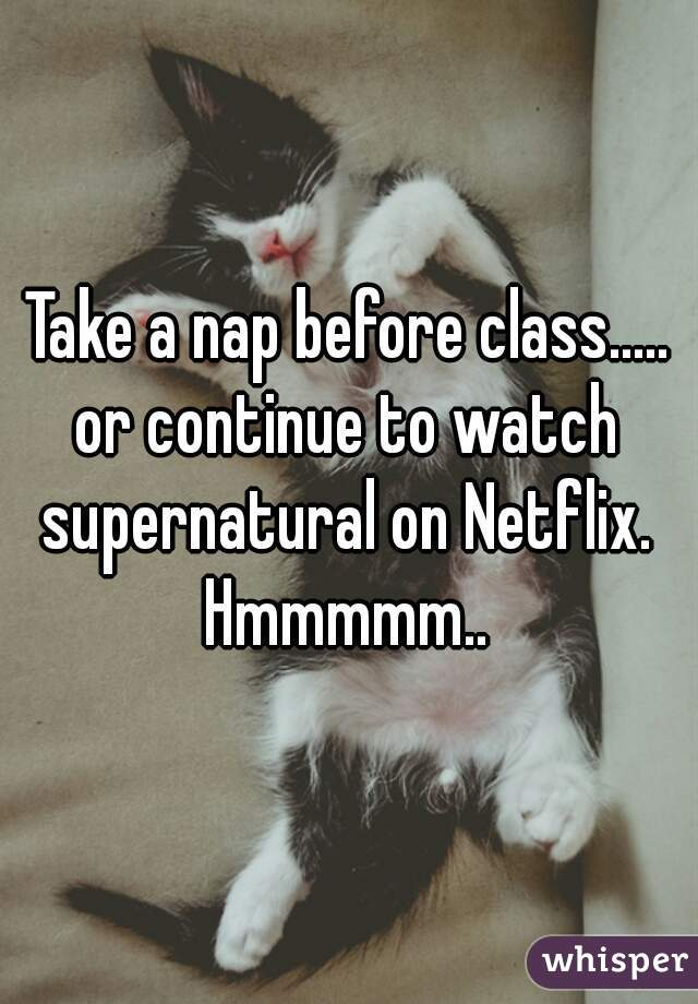 Take a nap before class..... or continue to watch supernatural on Netflix.  Hmmmmm..
