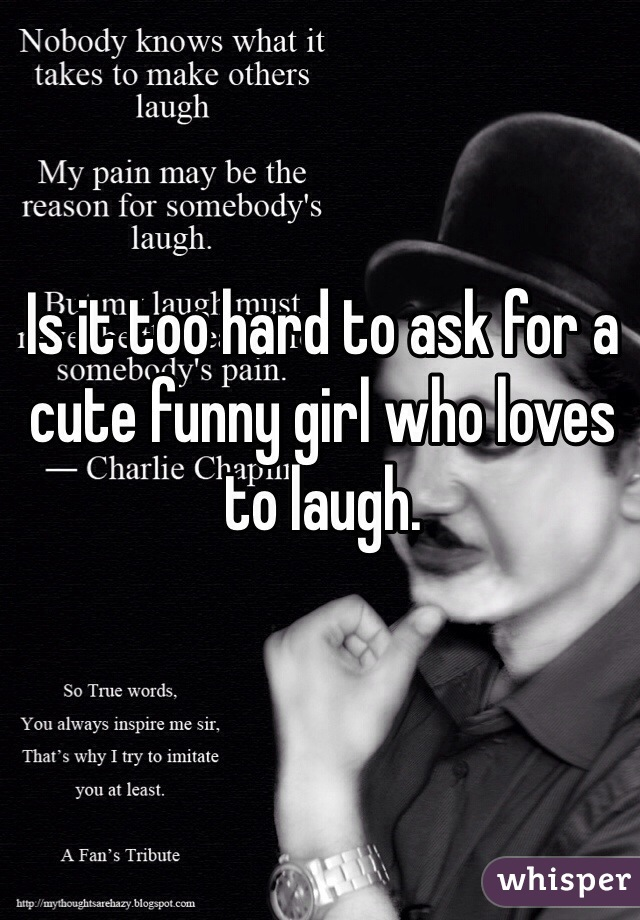Is it too hard to ask for a cute funny girl who loves to laugh.