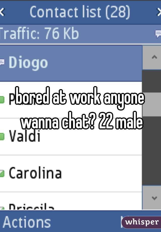 bored at work anyone wanna chat? 22 male