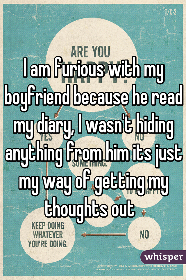 I am furious with my boyfriend because he read my diary, I wasn't hiding anything from him its just my way of getting my thoughts out