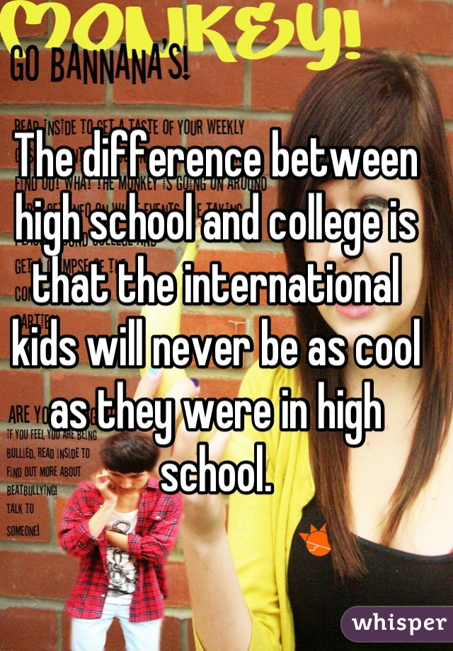 The difference between high school and college is that the international kids will never be as cool as they were in high school.