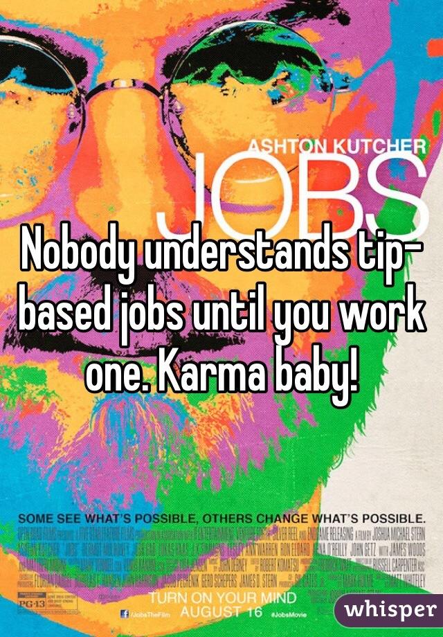 Nobody understands tip-based jobs until you work one. Karma baby!