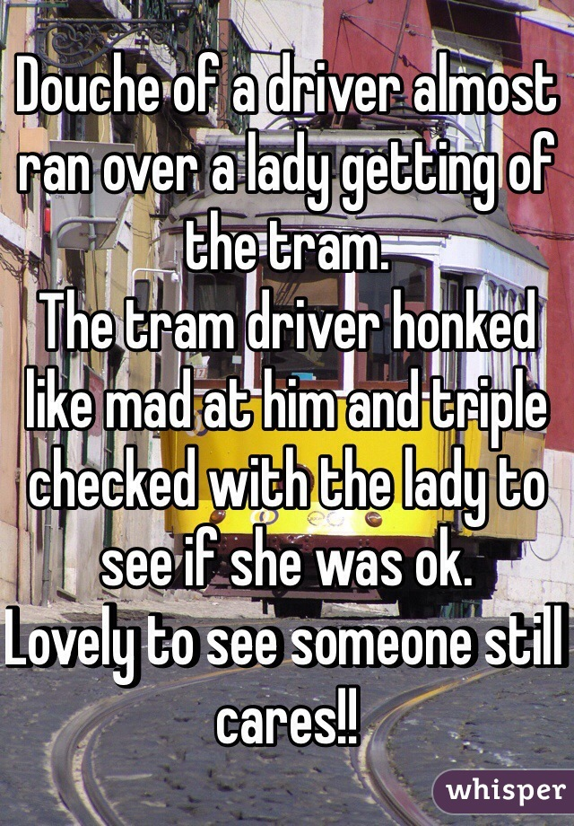 Douche of a driver almost ran over a lady getting of the tram. The tram driver honked like mad at him and triple checked with the lady to see if she was ok.  Lovely to see someone still cares!!