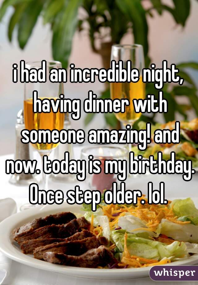 i had an incredible night, having dinner with someone amazing! and now. today is my birthday. Once step older. lol.