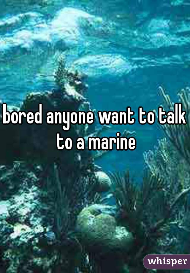 bored anyone want to talk to a marine