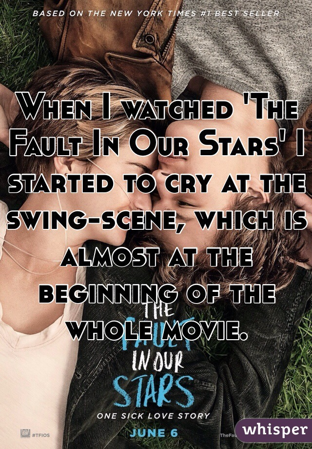 When I watched 'The Fault In Our Stars' I started to cry at the swing-scene, which is almost at the beginning of the whole movie.