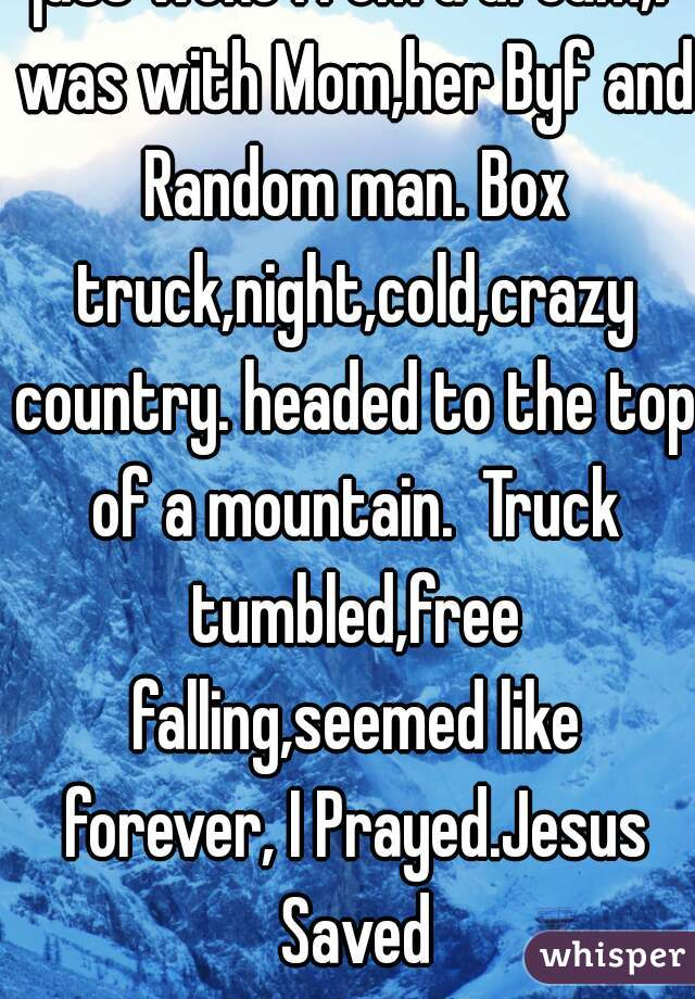 just woke from a dream,I was with Mom,her Byf and Random man. Box truck,night,cold,crazy country. headed to the top of a mountain.  Truck tumbled,free falling,seemed like forever, I Prayed.Jesus Saved