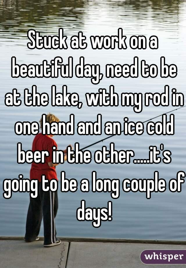 Stuck at work on a beautiful day, need to be at the lake, with my rod in one hand and an ice cold beer in the other.....it's going to be a long couple of days!
