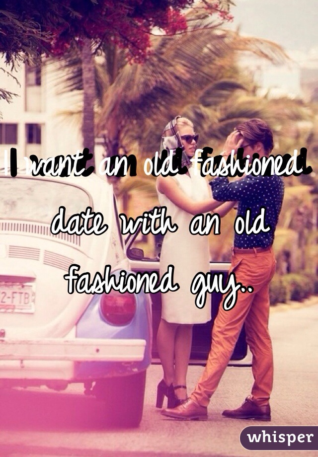I want an old fashioned date with an old fashioned guy..