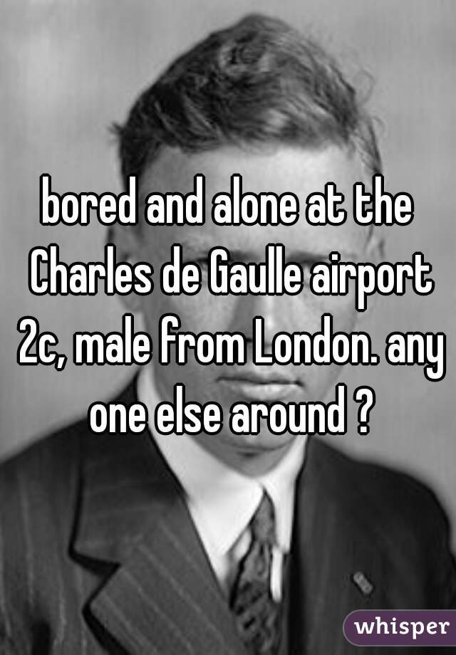 bored and alone at the Charles de Gaulle airport 2c, male from London. any one else around ?