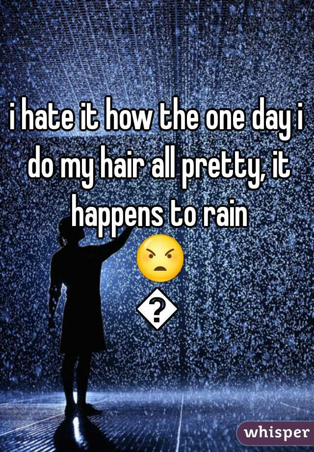 i hate it how the one day i do my hair all pretty, it happens to rain 😠😢