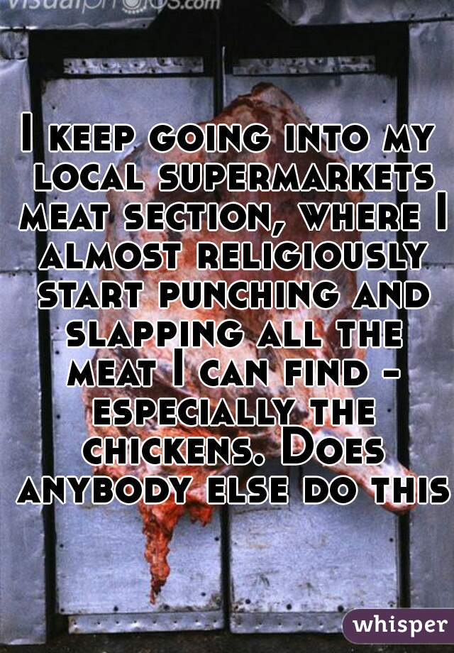 I keep going into my local supermarkets meat section, where I almost religiously start punching and slapping all the meat I can find - especially the chickens. Does anybody else do this?