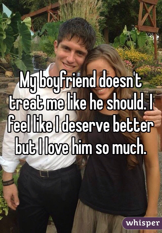 My boyfriend doesn't treat me like he should. I feel like I deserve better but I love him so much.