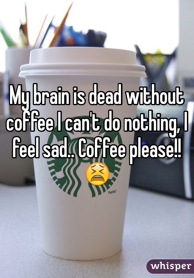 My brain is dead without coffee I can't do nothing, I feel sad.. Coffee please!!😫