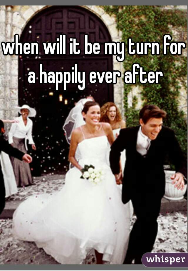 when will it be my turn for a happily ever after