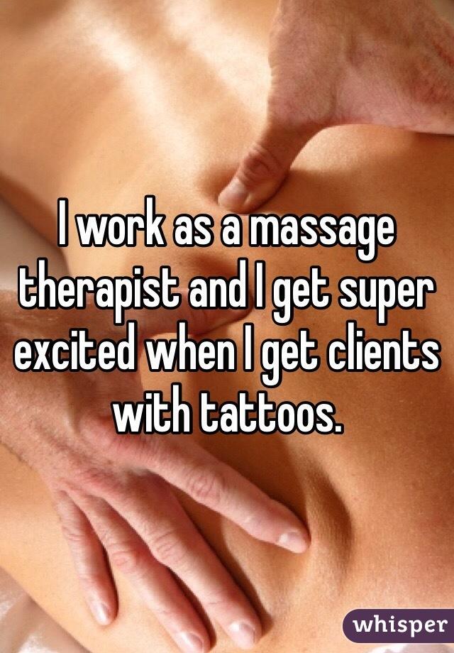 I work as a massage therapist and I get super excited when I get clients with tattoos.